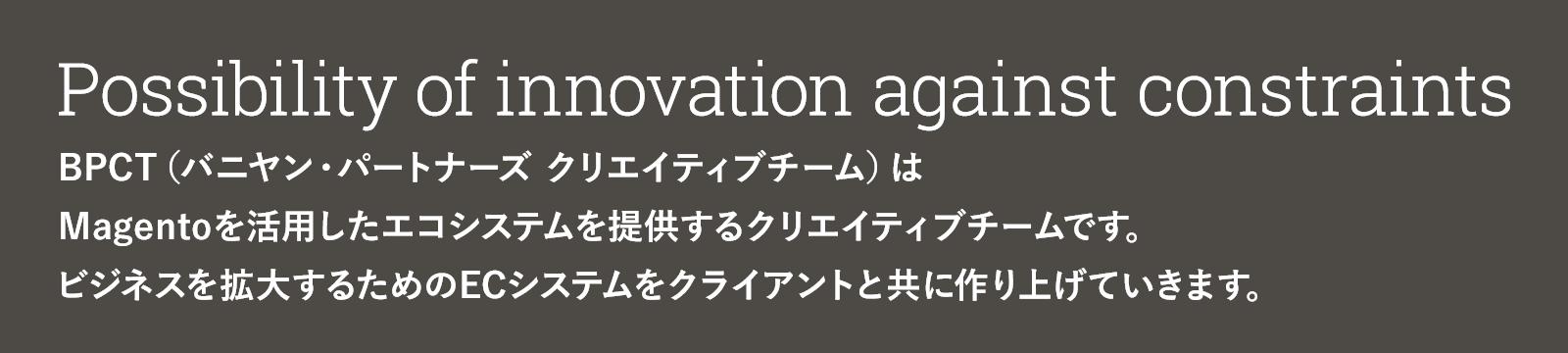 Possibility of innovation against constraints BPCTはMagentoを活用したエコシステムを提供するクリエイティブチームです。ビジネスを拡大するためのECシステムをクライアントと共に作り上げていきます。
